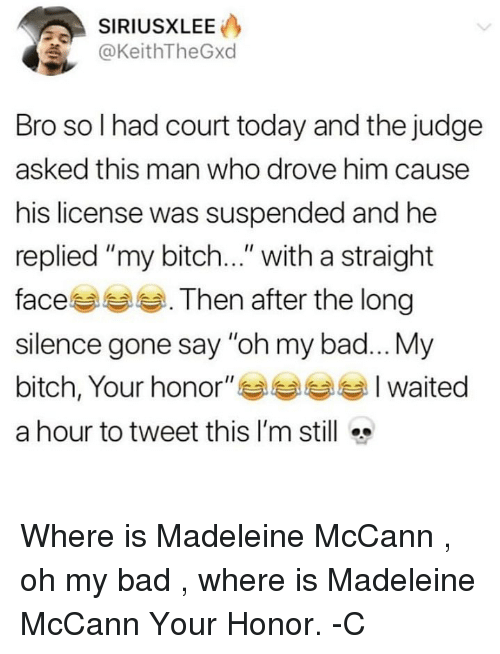 "Bad, Bitch, and Memes: SIRIUSXLEE  KeithTheGxd  Bro so I had court today and the judge  asked this man who drove him causee  his license was suspended and he  replied ""my bitch..."" with a straight  faces . Then after the long  silence gone say ""oh my bad...My  bitch, Your honor"" Waited  a hour to tweet this I'm still Where is Madeleine McCann , oh my bad , where is Madeleine McCann Your Honor. -C"