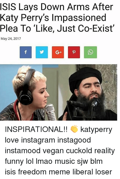 """Freedom Meme: SIS Lays Down Arms After  Katy Perry's lmpassioned  Plea To """"Like, Just Co-Exist'  May 24, 2017 INSPIRATIONAL!! 👏 katyperry love instagram instagood instamood vegan cuckold reality funny lol lmao music sjw blm isis freedom meme liberal loser"""