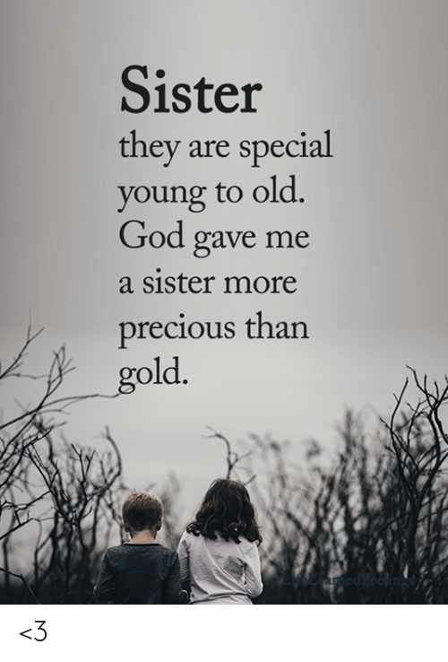 God, Memes, and Precious: Sister  they are special  young to old.  God gave me  a sister more  precious than  old <3