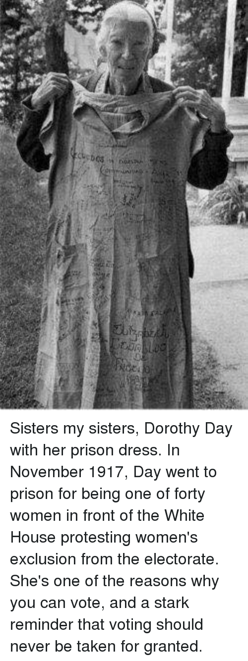 Memes, Taken, and White House: Sisters my sisters, Dorothy Day with her prison dress. In November 1917, Day went to prison for being one of forty women in front of the White House protesting women's exclusion from the electorate. She's one of the reasons why you can vote, and a stark reminder that voting should never be taken for granted.