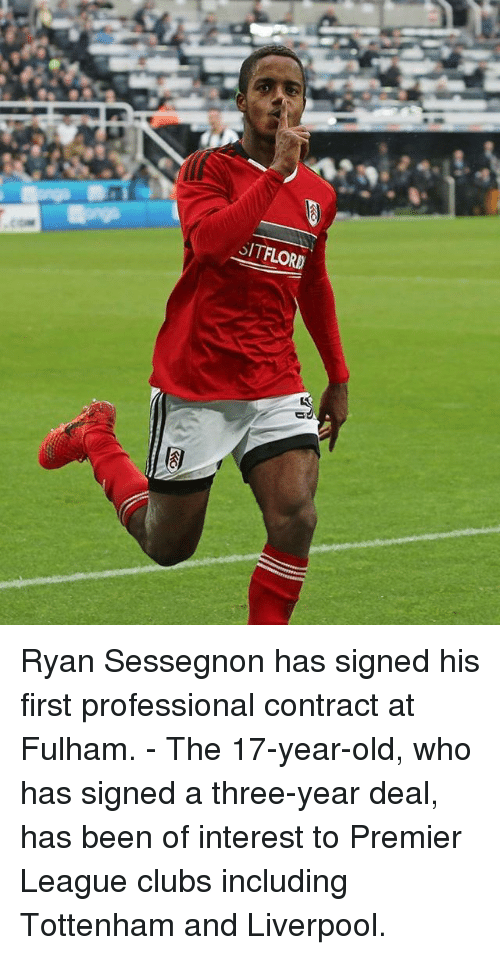fulham: SITFLORD Ryan Sessegnon has signed his first professional contract at Fulham. - The 17-year-old, who has signed a three-year deal, has been of interest to Premier League clubs including Tottenham and Liverpool.
