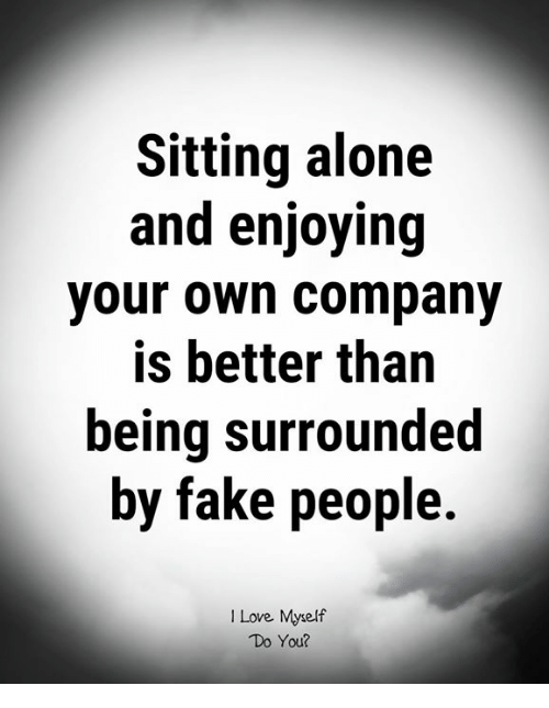 Sometimes, It's Better To Be Alone Than Fake It