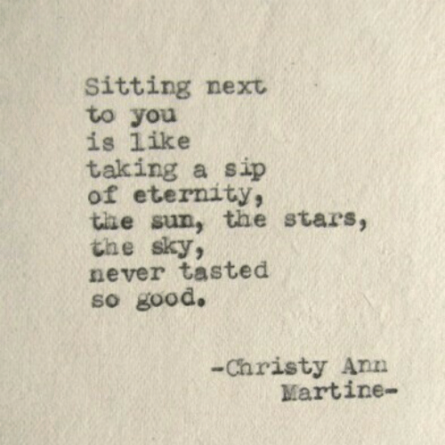 Eternity: Sitting next  to you  is like  taking a sip  of eternity,  the sun, the stars  the sky  never tasted  so good.  2  -Christy Ann  Martine-