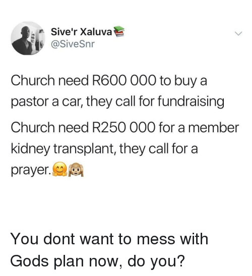 Church, God, and Prayer: Sive'r Xaluva  @SiveSnr  Church need R600 000 to buy a  pastor a car, they call for fundraising  Church need R250 000 for a member  kidney transplant, they call for a  prayer. You dont want to mess with Gods plan now, do you?