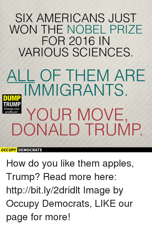 How Do You Like Them Apples: SIX AMERICANS JUST  WON THE NOBEL PRIZE  FOR 2016 IN  VARIOUS SCIENCES  ALL OF THEM ARE  IMMIGRANTS  DUMP  TRUMP  Change your  YOUR MOVE  profile pic!  DONALD TRUMP  OCCUPY DEMOCRATS How do you like them apples, Trump?  Read more here: http://bit.ly/2dridlt Image by Occupy Democrats, LIKE our page for more!