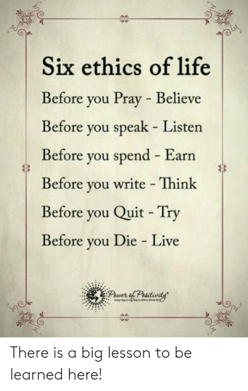 Life, Live, and Big: Six ethics of life  Before you Pray Believe  Before you speak Listen  Before you spend Earn  Before you write Think  Before you Quit Try  Before you Die Live There is a big lesson to be learned here!