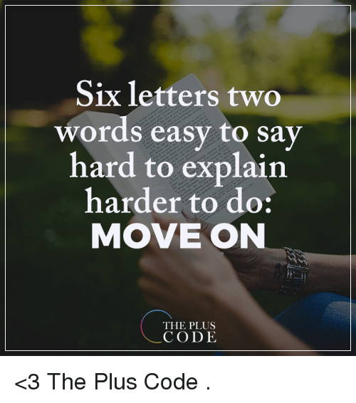 hard to explain: Six letters two  words easy to say  hard to explain  harder to do:  MOVE ON  THE PLUS  CODE <3 The Plus Code  .