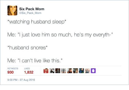 "six pack: Six Pack Mom  @Six_Pack_Mom  watching husband sleep*  Me: ""Ijust love him so much, he's my everyth-""  husband snores  Me: ""I can't live like this  9301,832  RETWEETS  LIKES  9:00 PM-27 Aug 2016"