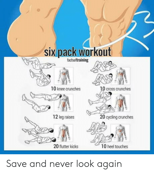 six pack: six pack workout  factsoftraining  10 knee crunches  0 cross crunches  12 leg raises  20 cycling crunches  20 flutter kicks  10 heel touches Save and never look again