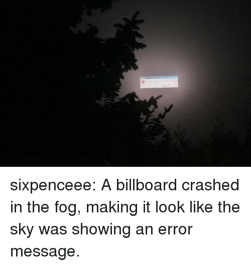 Billboard: sixpenceee: A billboard crashed in the fog, making it look like the sky was showing an error message.