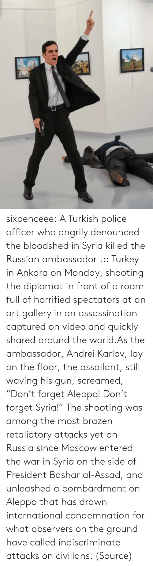 "Assassination, Police, and Tumblr: sixpenceee:  A Turkish police officer who angrily denounced the bloodshed in Syria killed the Russian ambassador to Turkey in Ankara on Monday, shooting the diplomat in front of a room full of horrified spectators at an art gallery in an assassination captured on video and quickly shared around the world.As the ambassador, Andrei Karlov, lay on the floor, the assailant, still waving his gun, screamed, ""Don't forget Aleppo! Don't forget Syria!"" The shooting was among the most brazen retaliatory attacks yet on Russia since Moscow entered the war in Syria on the side of President Bashar al-Assad, and unleashed a bombardment on Aleppo that has drawn international condemnation for what observers on the ground have called indiscriminate attacks on civilians. (Source)"