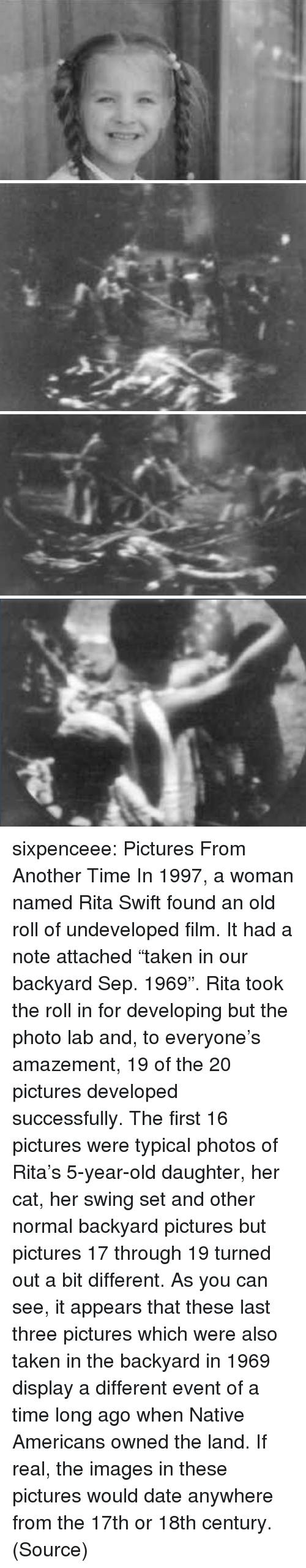 """Taken, Tumblr, and Blog: sixpenceee: Pictures From Another Time In 1997, a woman named Rita Swift found an old roll of undeveloped film. It had a note attached """"taken in our backyard Sep. 1969"""". Rita took the roll in for developing but the photo lab and, to everyone's amazement, 19 of the 20 pictures developed successfully. The first 16 pictures were typical photos of Rita's 5-year-old daughter, her cat, her swing set and other normal backyard pictures but pictures 17 through 19 turned out a bit different. As you can see, it appears that these last three pictures which were also taken in the backyard in 1969 display a different event of a time long ago when Native Americans owned the land. If real, the images in these pictures would date anywhere from the 17th or 18th century. (Source)"""