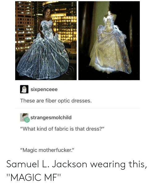 "Samuel L. Jackson, Dress, and Dresses: sixpenceee  These are fiber optic dresses  strangesmolchild  ""What kind of fabric is that dress?""  ""Magic motherfucker."" Samuel L. Jackson wearing this, ""MAGIC MF"""