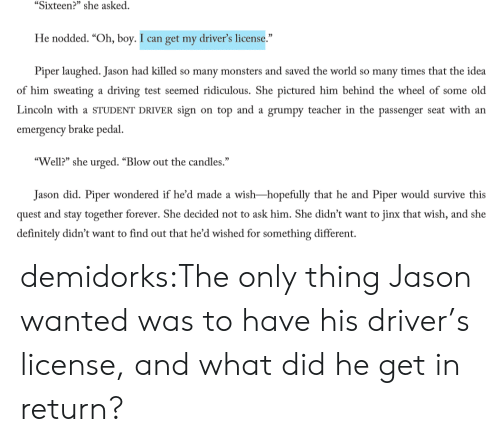 """blow out: """"Sixteen?"""" she asked.  He nodded. """"Oh, boy. I can get my driver's license.""""  Piper laughed. Jason had killed so many monsters and saved the world so many times that the idea  of him sweating a driving test seemed ridiculous. She pictured him behind the wheel of some old  Lincoln with a STUDENT DRIVER sign on top and a grumpy teacher in the passenger seat with an  emergency brake pedal.  """"Well?"""" she urged. """"Blow out the candles.""""  Jason did. Piper wondered if he'd made a wish-hopefully that he and Piper would survive this  quest and stay together forever. She decided not to ask him. She didn't want to jinx that wish, and she  definitely didn't want to find out that he'd wished for something different. demidorks:The only thing Jason wanted was to have his driver's license, and what did he get in return?"""