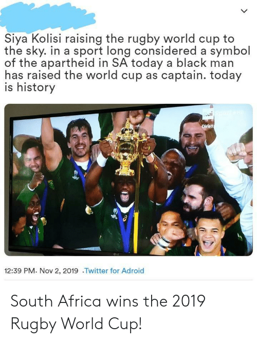 Africa: Siya Kolisi raising the rugby world cup to  the sky. in a sport long considered a symbol  of the apartheid in SA today a black man  has raised the world cup as captain. today  is history  Dirett  12:39 PM. Nov 2, 2019 .Twitter for Adroid South Africa wins the 2019 Rugby World Cup!