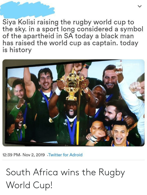 Africa: Siya Kolisi raising the rugby world cup to  the sky. in a sport long considered a symbol  of the apartheid in SA today a black man  has raised the world cup as captain. today  is history  Dirett  12:39 PM. Nov 2, 2019 .Twitter for Adroid South Africa wins the Rugby World Cup!