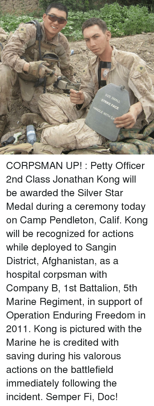 Battlefield: SIZE SMALL  STRIKE FACE  HANDLE WITH CA CORPSMAN UP! : Petty Officer 2nd Class Jonathan Kong will be awarded the Silver Star Medal during a ceremony today on Camp Pendleton, Calif. Kong will be recognized for actions while deployed to Sangin District, Afghanistan, as a hospital corpsman with Company B, 1st Battalion, 5th Marine Regiment, in support of Operation Enduring Freedom in 2011. Kong is pictured with the Marine he is credited with saving during his valorous actions on the battlefield immediately following the incident. Semper Fi, Doc!
