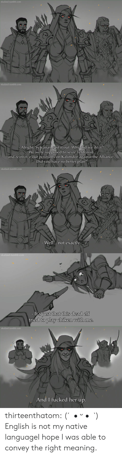 Elf, Tumblr, and Blog: skailaid.tumblr.com   skailaid.tumblr.com  Alright, Sylvanas, spit it out. Why did we do it?  We were supposed to seize Teldrassil  and reinforce our positions on Kalimdor against the Alliance.  Did you have no better plan?   skailaid.tumblr.com  - Well.. not exactly.   skailaid.tumblr.com  - It's just that this dead elf  tried to play chiken with me.   skailaid.tumblr.com  And I fucked her up. thirteenthatom:    (´。• ᵕ •。`)   English is not my native languageI hope I was able to convey the right meaning.