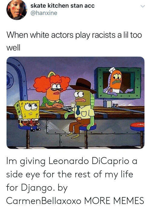 Django: skate kitchen stan acc  @@hanxine  When white actors play racists a lil too  well Im giving Leonardo DiCaprio a side eye for the rest of my life for Django. by CarmenBellaxoxo MORE MEMES