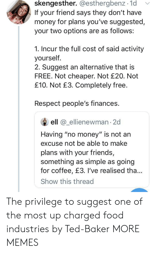 """Ell: skengesther. @esthergbenz 1d  If your friend says they don't have  money for plans you've suggested,  your two options are as follows:  1. Incur the full cost of said activity  yourself.  2. Suggest an alternative that is  FREE. Not cheaper. Not £20. Not  £10. Not £3. Completely free.  Respect people's finances.  ell @ellienewman 2d  Having """"no money"""" is not an  excuse not be able to make  plans with your friends,  something as simple as going  for coffee, £3. I've realised tha...  Show this thread The privilege to suggest one of the most up charged food industries by Ted-Baker MORE MEMES"""