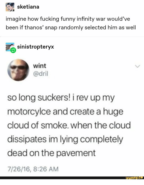 Infinity War: sketiana  imagine how fucking funny infinity war would've  been if thanos' snap randomly selected him as well  sinistropteryx  wint  @dril  so long suckers! i rev up my  motorcylce and create a huge  cloud of smoke. when the cloud  dissipates im lying completely  dead on the pavement  7/26/16, 8:26 AM