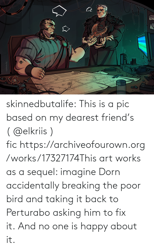 bird: skinnedbutalife:  This is a pic based on my dearest friend's ( @elkriis ) fic https://archiveofourown.org/works/17327174This art works as a sequel: imagine Dorn accidentally breaking the poor bird and taking it back to Perturabo asking him to fix it. And no one is happy about it.