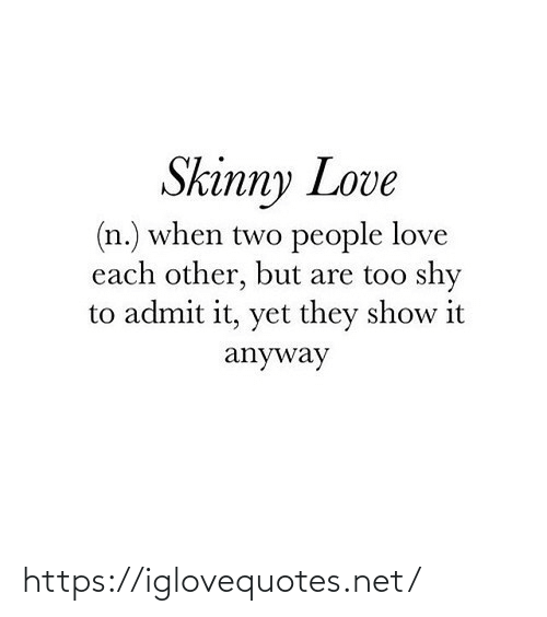 shy: Skinny Love  (n.) when two people love  each other, but are too shy  to admit it, yet they show it  anyway https://iglovequotes.net/
