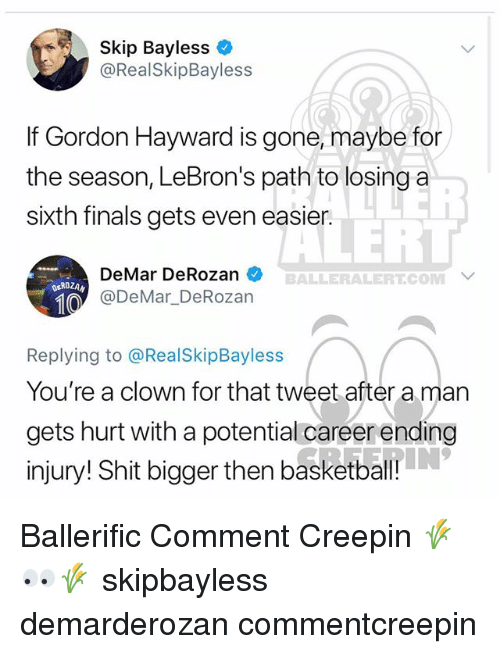 DeMar DeRozan: Skip Bayless  @RealSkipBayless  If Gordon Hayward is gone, maybe for  the season, LeBron's path to losing a  sixth finals gets even easier.  LERT  DeMar DeRozan  @DeMar DeRozan  BALLERALERT.COM  ROZAN  Replying to @RealSkipBayless  You're a clown for that tweet after a man  gets hurt with a potential careerending  injury! Shit bigger then basketball Ballerific Comment Creepin 🌾👀🌾 skipbayless demarderozan commentcreepin