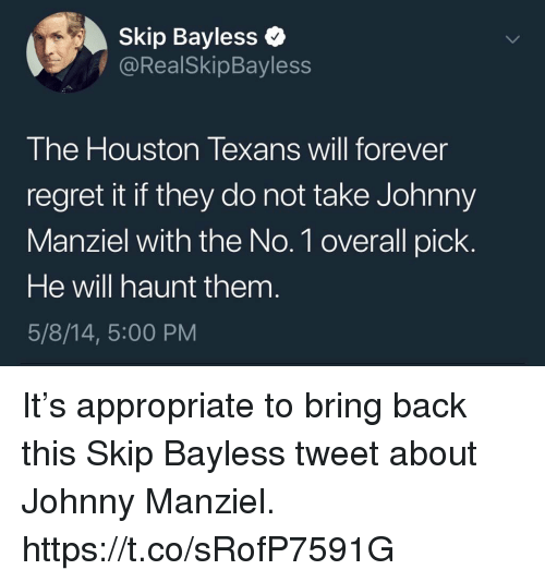 Houston Texans: Skip Bayless  @RealSkipBayless  The Houston Texans will forever  regret it if they do not take Johnny  Manziel with the No. 1 overall pick  He will haunt them  5/8/14, 5:00 PM It's appropriate to bring back this Skip Bayless tweet about Johnny Manziel. https://t.co/sRofP7591G