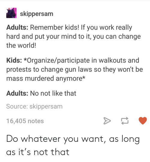 Protests: skippersam  Adults: Remember kids! If you work really  hard and put your mind to it, you can change  the world!  Kids: *Organize/participate in walkouts and  protests to change gun laws so they won't be  mass murdered anymore*  Adults: No not like that  Source: skippersam  16,405 notes Do whatever you want, as long as it's not that
