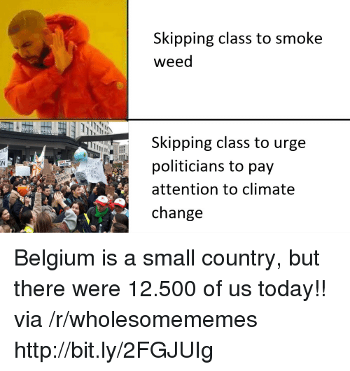 skipping class: Skipping class to smoke  weed  Skipping class to urge  politicians to pay  attention to climate  change  ON  MOTHER Belgium is a small country, but there were 12.500 of us today!! via /r/wholesomememes http://bit.ly/2FGJUIg