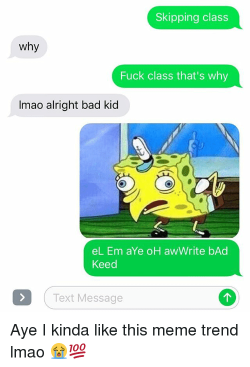 skipping class: Skipping class  Why  Fuck class that's why  Imao alright bad kid  el. Em aYe oH aw Write bAd  Keed  Text Message Aye I kinda like this meme trend lmao 😭💯