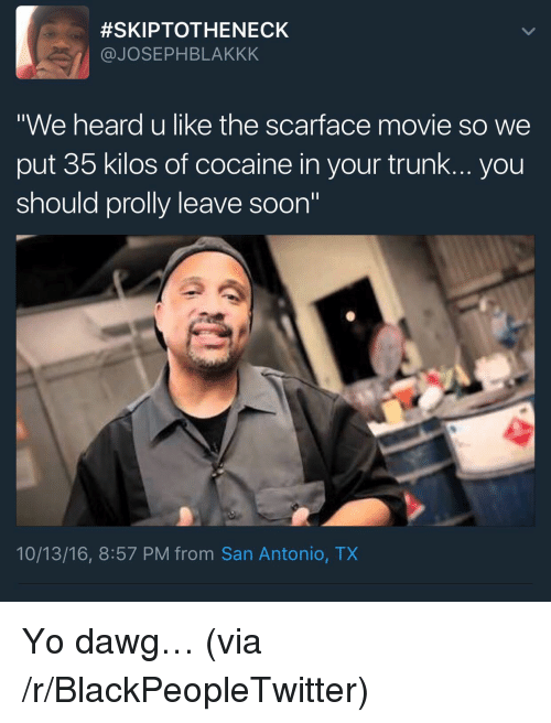 """Blackpeopletwitter, Scarface, and Soon...:  #SKIPTOTHENECK  @JOSEPHBLAKKK  """"We heard u like the scarface movie so we  put 35 kilos of cocaine in your trunk... you  should prolly leave soon""""  10/13/16, 8:57 PM from San Antonio, TX <p>Yo dawg… (via /r/BlackPeopleTwitter)</p>"""