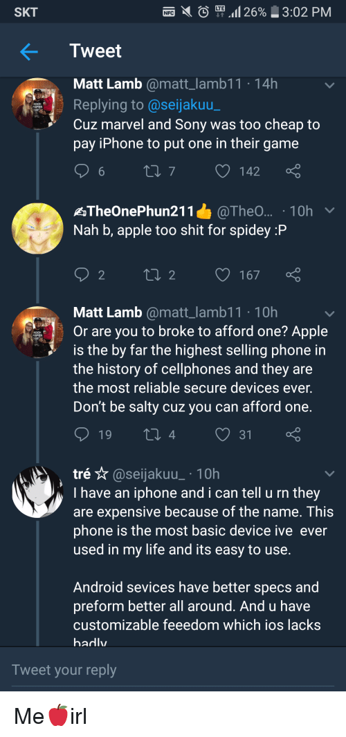 Nah B: SKT  Tweet  Matt Lamb @matt_lamb11 14h  Replying to @seijakuu  Cuz marvel and Sony was too cheap to  pay iPhone to put one in their game  乳,  6  142  Nah b, apple too shit for spidey :P  Matt Lamb @matt_lamb11 10h  Or are you to broke to afford one? Apple  is the by far the highest selling phone in  the history of cellphones and they are  the most reliable secure devices ever.  Don't be salty cuz you can afford one.  4  31  tré ☆ @seljakuu-. 10h  Ihave an iphone and i can tell u rn they  are expensive because of the name. This  phone is the most basic device ive ever  used in my life and its easy to use.  Android sevices have better specs and  preform better all around. And u have  customizable feeedom which ios lacks  hadlv  Tweet your reply