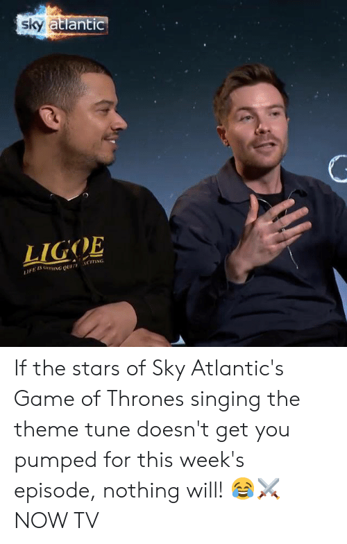 pumped: Sky  atlantIC  LIGOE  ACİTİNG  LIFE Is um.NG QUAT, If the stars of Sky Atlantic's Game of Thrones singing the theme tune doesn't get you pumped for this week's episode, nothing will! 😂⚔️  NOW TV