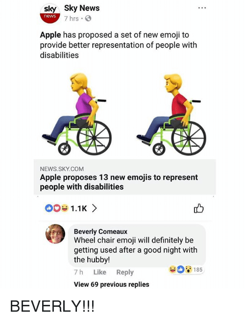 Apple, Definitely, and Emoji: sky Sky News  news  7 hrs  Apple has proposed a set of new emoji to  provide better representation of people witlh  disabilities  NEWS.SKY.COM  Apple proposes 13 new emojis to represent  people with disabilities  01.1K>  Beverly Comeaux  Wheel chair emoji will definitely be  getting used after a good night with  the hubby!  7 h Like Reply  View 69 previous replies  185 BEVERLY!!!