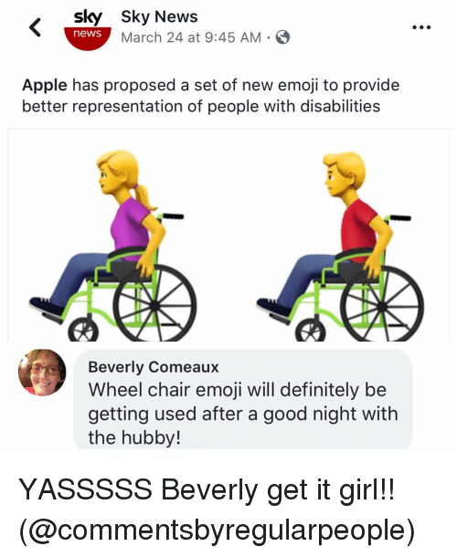 Apple, Definitely, and Emoji: sky Sky News  news March 24 at 9:45 AM-  Apple has proposed a set of new emoji to provide  better representation of people with disabilities  Beverly Comeaux  Wheel chair emoji will definitely be  getting used after a good night with  the hubby! YASSSSS Beverly get it girl!! (@commentsbyregularpeople)