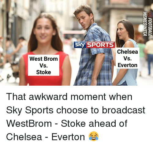Chelsea, Everton, and Memes: sky SPORTS  Chelsea  West Brom  Vs.  Stoke  Everton That awkward moment when Sky Sports choose to broadcast WestBrom - Stoke ahead of Chelsea - Everton 😂