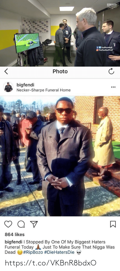 funeral: sky sports  Premier Leogue  LIVE  AIA  AIA  fy TrollFootball  O TheFootballTroll   Photo  bigfendi  Necker-Sharpe Funeral Home  864 likes  bigfendi I Stopped By One Of My Biggest Haters  Funeral Today A Just To Make Sure That Nigga Was  Dead  https://t.co/VKBnR8bdxO
