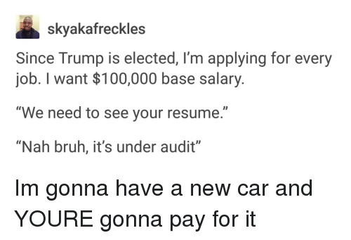 "Nah Bruh: skyakafreckles  Since Trump is elected, I'm applying for every  job. I want $100,000 base salary.  ""We need to see your resume.""  ""Nah bruh, it's under audit"" Im gonna have a new car and YOURE gonna pay for it"