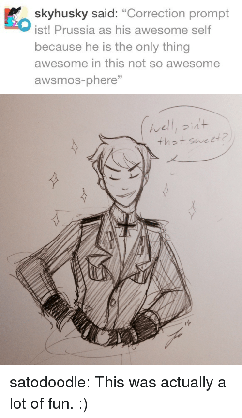 """Correction: skyhusky said: """"Correction prompt  ist! Prussia as his awesome self  because he is the only thing  awesome in this not so awesome  awsmos-phere""""   んelli ?int  th2t sweet 2 satodoodle:  This was actually a lot of fun. :)"""