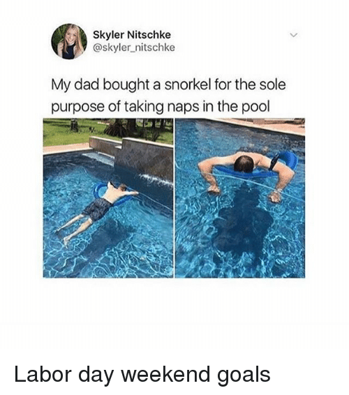 weekenders: Skyler Nitschke  @skyler_nitschke  My dad bought a snorkel for the sole  purpose of taking naps in the pool Labor day weekend goals