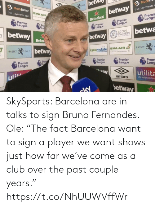 "We Want: SkySports: Barcelona are in talks to sign Bruno Fernandes.   Ole: ""The fact Barcelona want to sign a player we want shows just how far we've come as a club over the past couple years."" https://t.co/NhUUWVffWr"