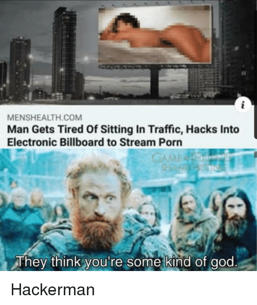 Billboard: sl  MENSHEALTH.COM  Man Gets Tired Of Sitting In Traffic, Hacks Into  Electronic Billboard to Stream Porn  They think you're some kind of god Hackerman