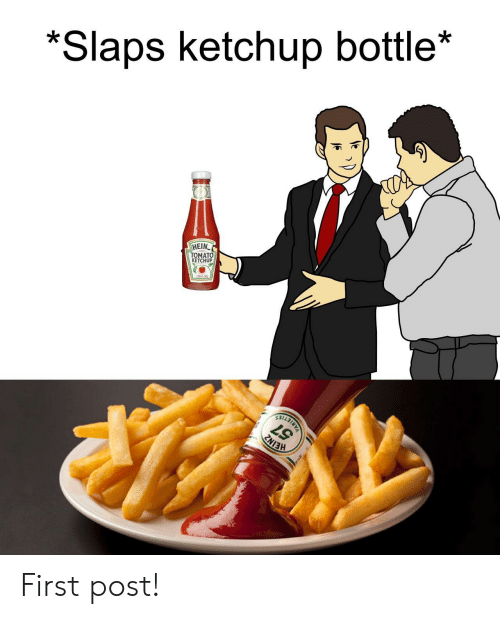 Hein: *Slaps ketchup bottle*  HEIN  TOMATO  KETCHUP First post!