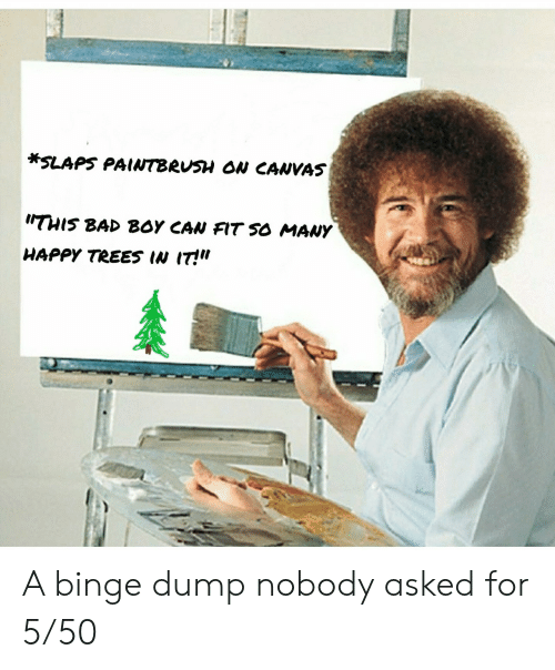 "Can Fit: *SLAPS PAINTBRUSH ON CANVAS  THIS BAD BOY CAN FIT SO MANY  HAPPY TREES IN IT!"" A binge dump nobody asked for 5/50"