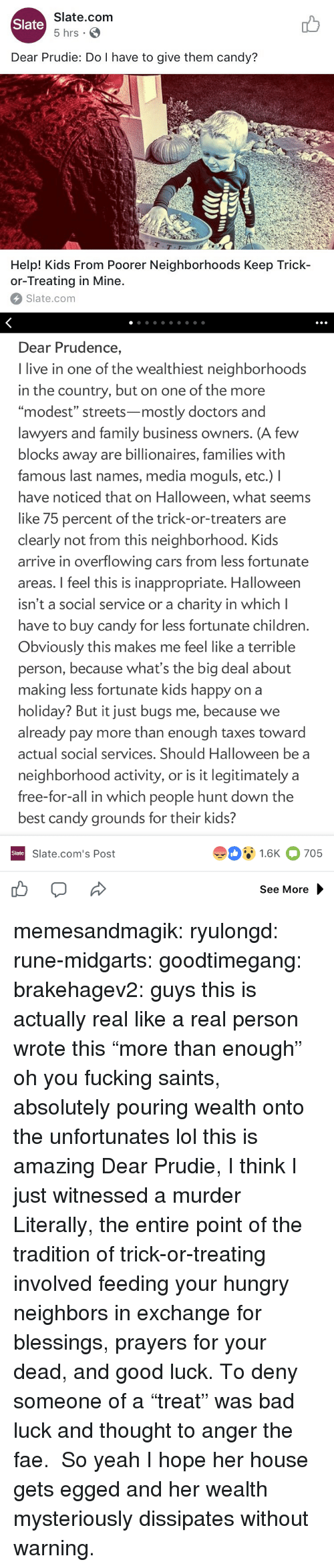 "modest: Slate.com  5 hrs .  Slate  Dear Prudie: Do I have to give them candy?  aT  T-T  Help! Kids From Poorer Neighborhoods Keep Trick-  or-Treating in Mine.  Slate.com   Dear Prudence,  I live in one of the wealthiest neighborhoods  in the country, but on one of the more  ""modest"" streets-mostly doctors and  lawyers and family business owners. (A few  blocks away are billionaires, families with  famous last names, media moguls, etc.) I  have noticed that on Halloween, what seems  like 75 percent of the trick-or-treaters are  clearly not from this neighborhood. Kids  arrive in overflowing cars from less fortunate  areas. I feel this is inappropriate. Halloween  isn't a social service or a charity in which l  have to buy candy for less fortunate children  Obviously this makes me feel like a terrible  person, because what's the big deal about  making less fortunate kids happy on a  holiday? But it just bugs me, because we  already pay more than enough taxes toward  actual social services. Should Halloween be a  neighborhood activity, or is it legitimately a  free-for-all in which people hunt down the  best candy grounds for their kids?  91.6K 705  Slate  Slate.com's Post  See More memesandmagik: ryulongd:  rune-midgarts:  goodtimegang:  brakehagev2:  guys this is actually real like a real person wrote this  ""more than enough"" oh you fucking saints, absolutely pouring wealth onto the unfortunates   lol this is amazing   Dear Prudie, I think I just witnessed a murder  Literally, the entire point of the tradition of trick-or-treating involved feeding your hungry neighbors in exchange for blessings, prayers for your dead, and good luck. To deny someone of a ""treat"" was bad luck and thought to anger the fae.  So yeah I hope her house gets egged and her wealth mysteriously dissipates without warning."