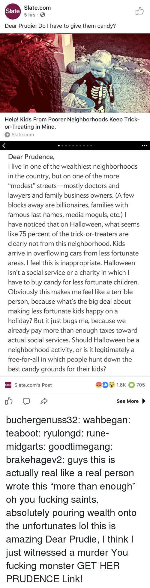"modest: Slate.com  5 hrs .  Slate  Dear Prudie: Do I have to give them candy?  aT  T-T  Help! Kids From Poorer Neighborhoods Keep Trick-  or-Treating in Mine.  Slate.com   Dear Prudence,  I live in one of the wealthiest neighborhoods  in the country, but on one of the more  ""modest"" streets-mostly doctors and  lawyers and family business owners. (A few  blocks away are billionaires, families with  famous last names, media moguls, etc.) I  have noticed that on Halloween, what seems  like 75 percent of the trick-or-treaters are  clearly not from this neighborhood. Kids  arrive in overflowing cars from less fortunate  areas. I feel this is inappropriate. Halloween  isn't a social service or a charity in which l  have to buy candy for less fortunate children  Obviously this makes me feel like a terrible  person, because what's the big deal about  making less fortunate kids happy on a  holiday? But it just bugs me, because we  already pay more than enough taxes toward  actual social services. Should Halloween be a  neighborhood activity, or is it legitimately a  free-for-all in which people hunt down the  best candy grounds for their kids?  91.6K 705  Slate  Slate.com's Post  See More buchergenuss32:  wahbegan: teaboot:  ryulongd:  rune-midgarts:  goodtimegang:  brakehagev2:  guys this is actually real like a real person wrote this  ""more than enough"" oh you fucking saints, absolutely pouring wealth onto the unfortunates   lol this is amazing   Dear Prudie, I think I just witnessed a murder  You fucking monster  GET HER PRUDENCE  Link!"