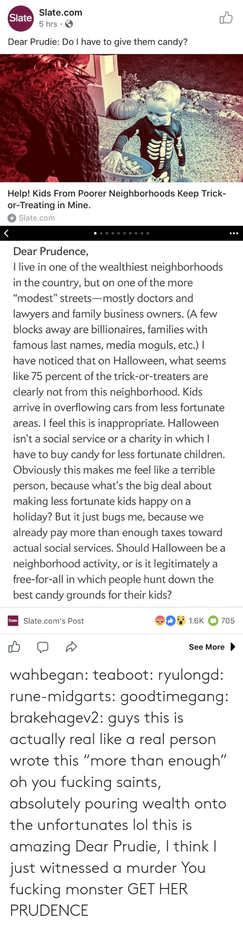 """last names: Slate.com  5 hrs .  Slate  Dear Prudie: Do I have to give them candy?  aT  T-T  Help! Kids From Poorer Neighborhoods Keep Trick-  or-Treating in Mine.  Slate.com   Dear Prudence,  I live in one of the wealthiest neighborhoods  in the country, but on one of the more  """"modest"""" streets-mostly doctors and  lawyers and family business owners. (A few  blocks away are billionaires, families with  famous last names, media moguls, etc.) I  have noticed that on Halloween, what seems  like 75 percent of the trick-or-treaters are  clearly not from this neighborhood. Kids  arrive in overflowing cars from less fortunate  areas. I feel this is inappropriate. Halloween  isn't a social service or a charity in which l  have to buy candy for less fortunate children  Obviously this makes me feel like a terrible  person, because what's the big deal about  making less fortunate kids happy on a  holiday? But it just bugs me, because we  already pay more than enough taxes toward  actual social services. Should Halloween be a  neighborhood activity, or is it legitimately a  free-for-all in which people hunt down the  best candy grounds for their kids?  91.6K 705  Slate  Slate.com's Post  See More wahbegan: teaboot:  ryulongd:  rune-midgarts:  goodtimegang:  brakehagev2:  guys this is actually real like a real person wrote this  """"more than enough"""" oh you fucking saints, absolutely pouring wealth onto the unfortunates   lol this is amazing   Dear Prudie, I think I just witnessed a murder  You fucking monster  GET HER PRUDENCE"""