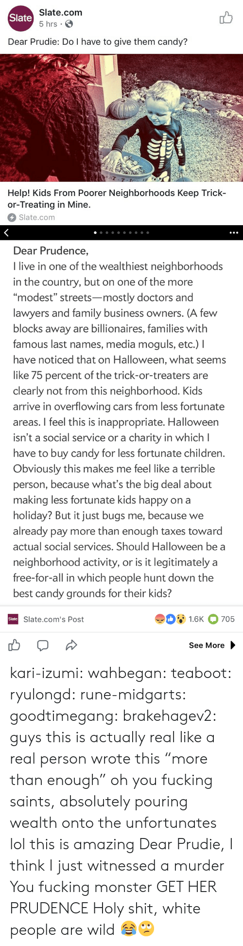 """last names: Slate.com  5 hrs .  Slate  Dear Prudie: Do I have to give them candy?  aT  T-T  Help! Kids From Poorer Neighborhoods Keep Trick-  or-Treating in Mine.  Slate.com   Dear Prudence,  I live in one of the wealthiest neighborhoods  in the country, but on one of the more  """"modest"""" streets-mostly doctors and  lawyers and family business owners. (A few  blocks away are billionaires, families with  famous last names, media moguls, etc.) I  have noticed that on Halloween, what seems  like 75 percent of the trick-or-treaters are  clearly not from this neighborhood. Kids  arrive in overflowing cars from less fortunate  areas. I feel this is inappropriate. Halloween  isn't a social service or a charity in which l  have to buy candy for less fortunate children  Obviously this makes me feel like a terrible  person, because what's the big deal about  making less fortunate kids happy on a  holiday? But it just bugs me, because we  already pay more than enough taxes toward  actual social services. Should Halloween be a  neighborhood activity, or is it legitimately a  free-for-all in which people hunt down the  best candy grounds for their kids?  91.6K 705  Slate  Slate.com's Post  See More kari-izumi: wahbegan:  teaboot:  ryulongd:  rune-midgarts:  goodtimegang:  brakehagev2:  guys this is actually real like a real person wrote this  """"more than enough"""" oh you fucking saints, absolutely pouring wealth onto the unfortunates   lol this is amazing   Dear Prudie, I think I just witnessed a murder  You fucking monster  GET HER PRUDENCE   Holy shit, white people are wild 😂🙄"""